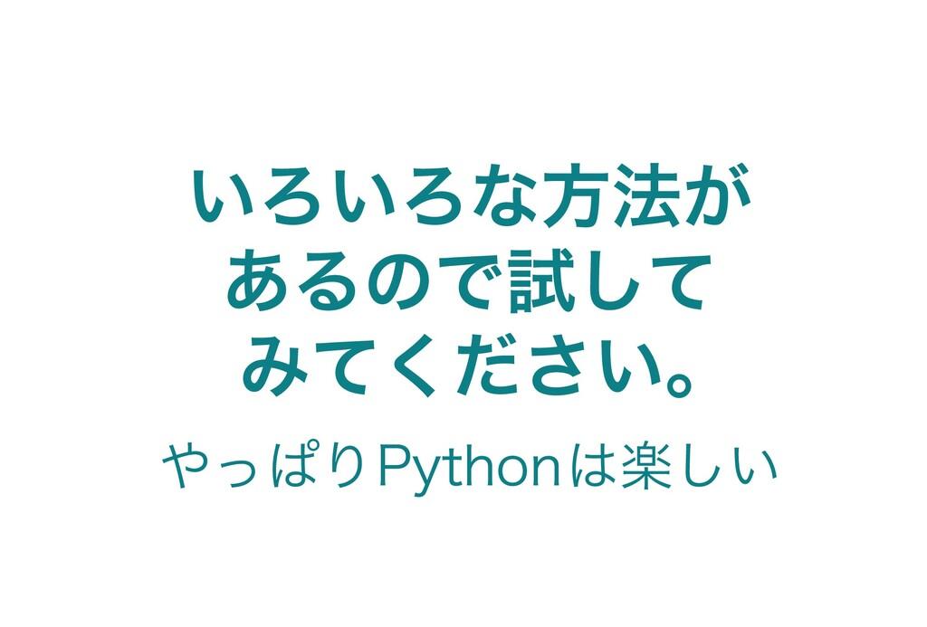 いろいろな方法が あるので試して みてください。 やっぱりPythonは楽しい