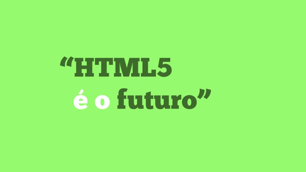 """""""HTML5 é o futuro"""""""