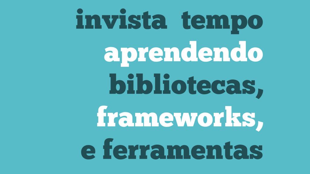 invista tempo aprendendo bibliotecas, framework...