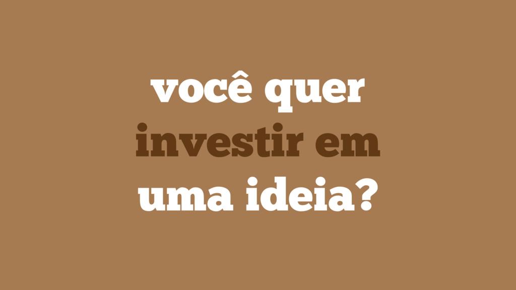 você quer investir em uma ideia?