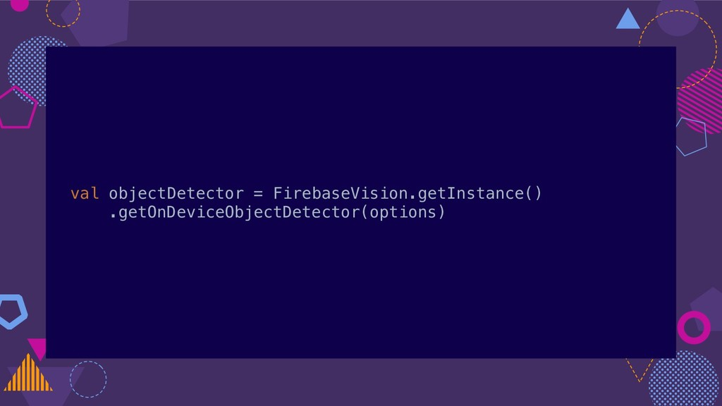val objectDetector = FirebaseVision.getInstance...