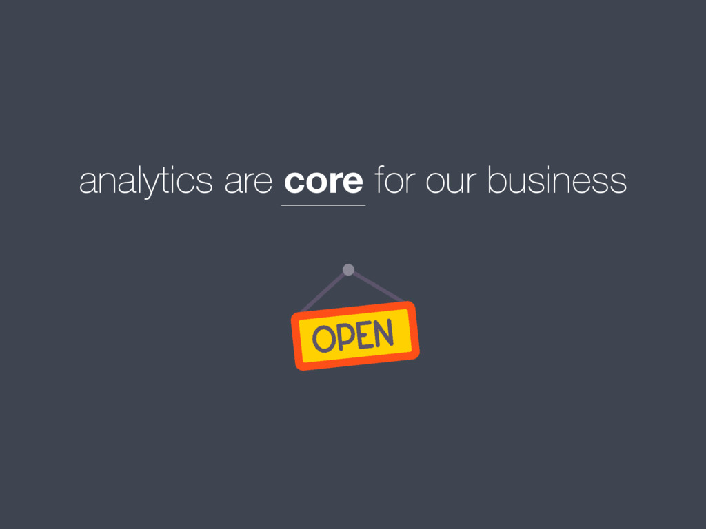 analytics are core for our business