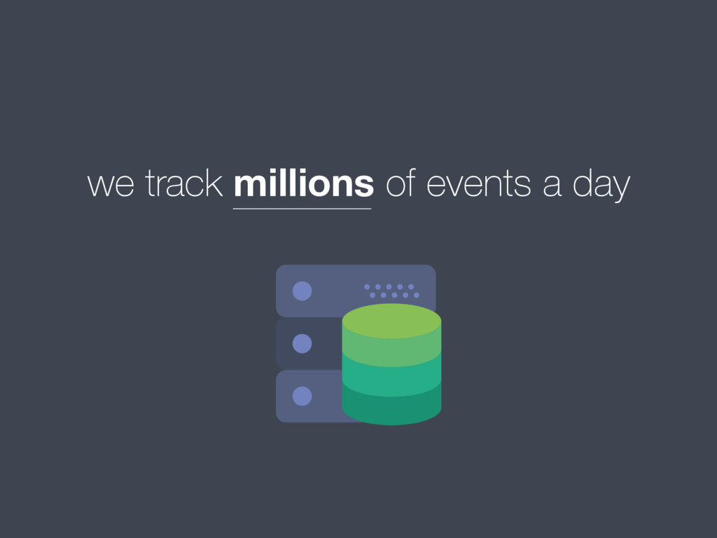 we track millions of events a day