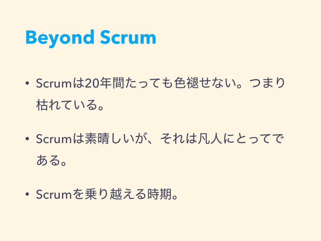 Beyond Scrum • Scrum20ؒͨͬͯ৭᧙ͤͳ͍ɻͭ·Γ ރΕ͍ͯΔɻ •...