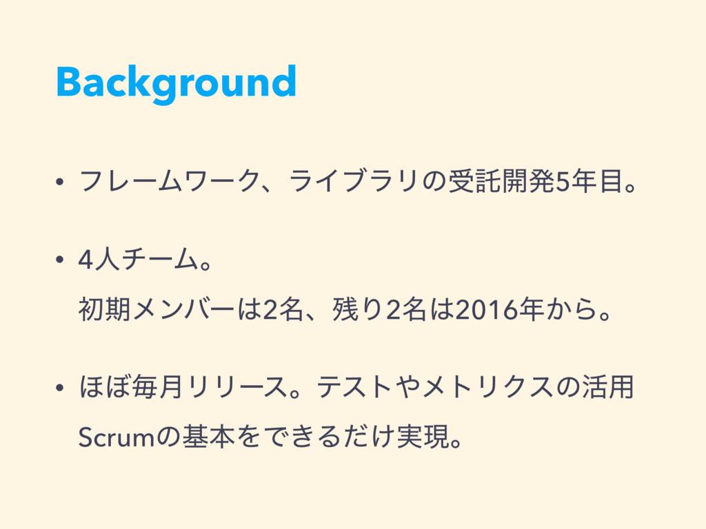 Background • ϑϨʔϜϫʔΫɺϥΠϒϥϦͷडୗ։ൃ5ɻ • 4ਓνʔϜɻ ॳ...