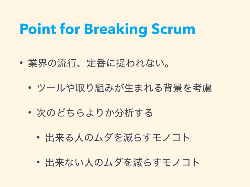 Point for Breaking Scrum • ۀքͷྲྀߦɺఆ൪ʹଊΘΕͳ͍ɻ • πʔ...
