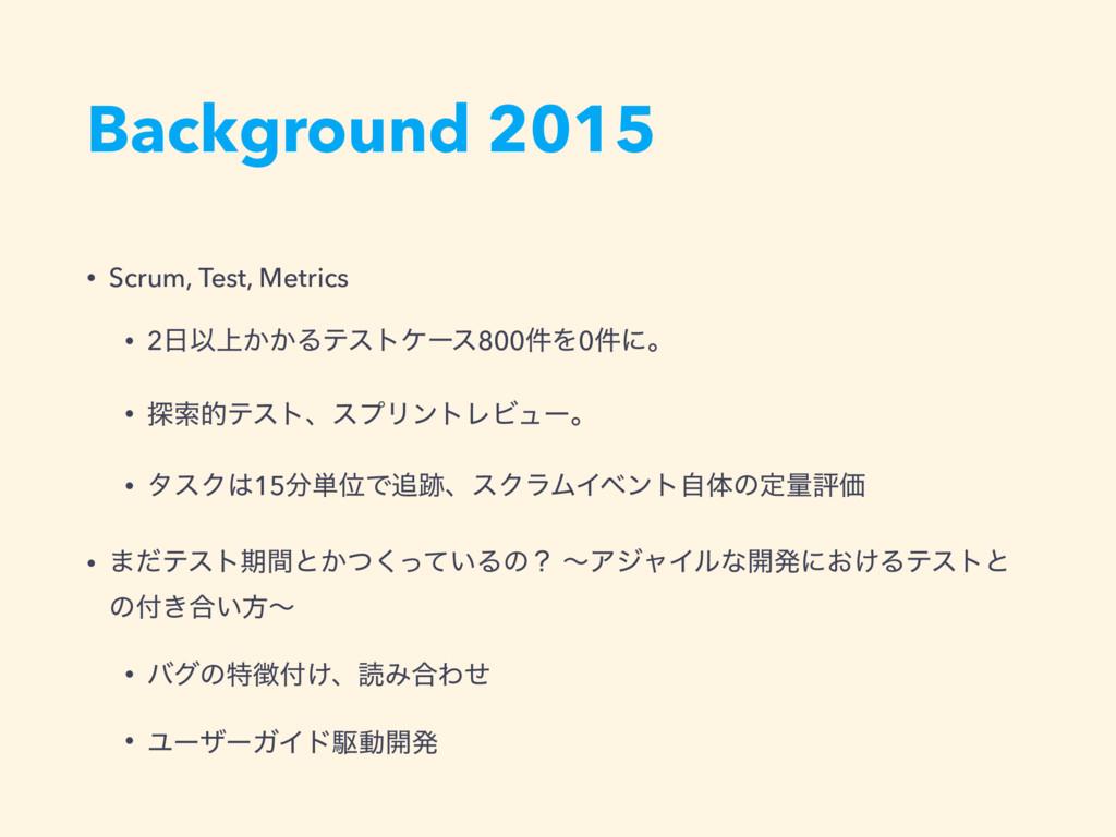 Background 2015 • Scrum, Test, Metrics • 2Ҏ্͔͔...