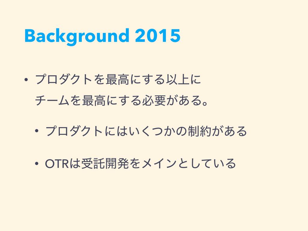 Background 2015 • ϓϩμΫτΛ࠷ߴʹ͢ΔҎ্ʹ νʔϜΛ࠷ߴʹ͢Δඞཁ͕͋...