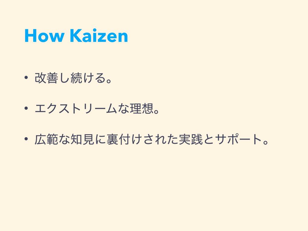 How Kaizen • վળ͠ଓ͚Δɻ • ΤΫετϦʔϜͳཧɻ • ൣͳݟʹཪ͚͞...