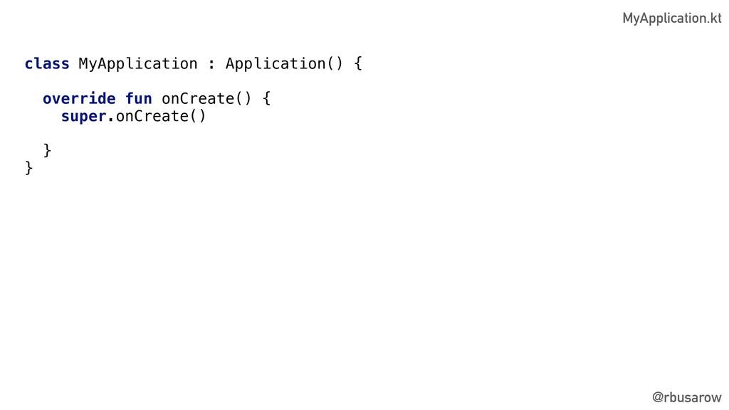 @rbusarow class MyApplication : Application() {...