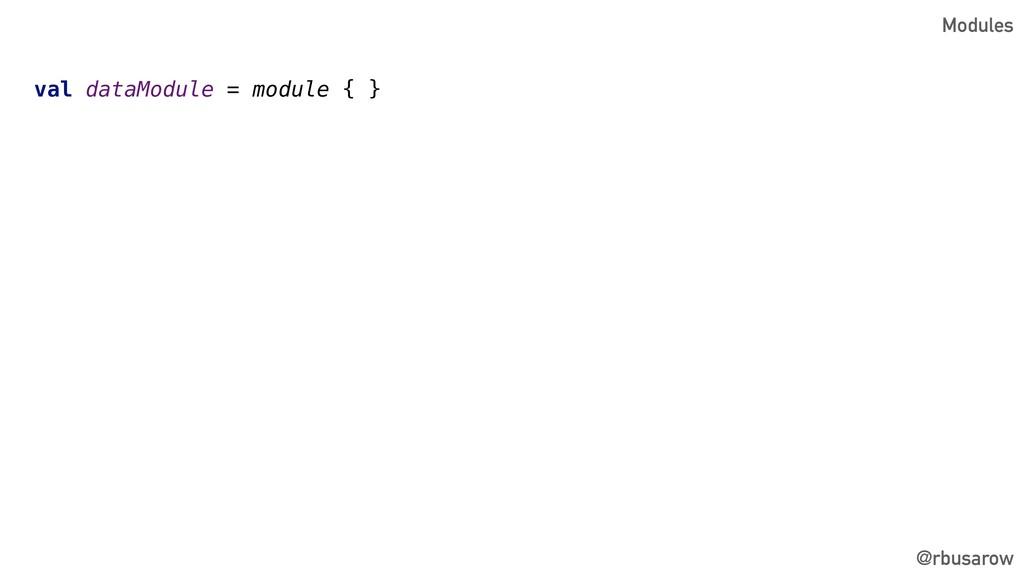 @rbusarow val dataModule = module { } Modules