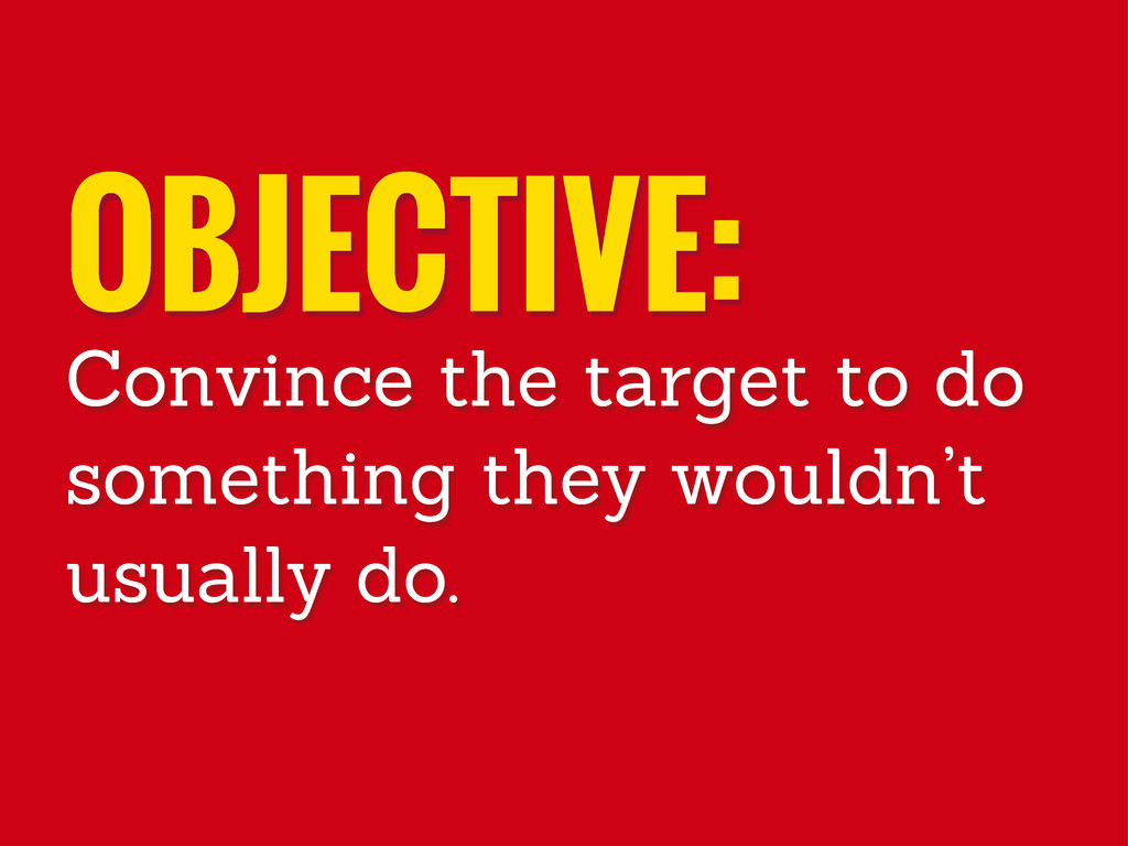 OBJECTIVE: Convince the target to do something ...