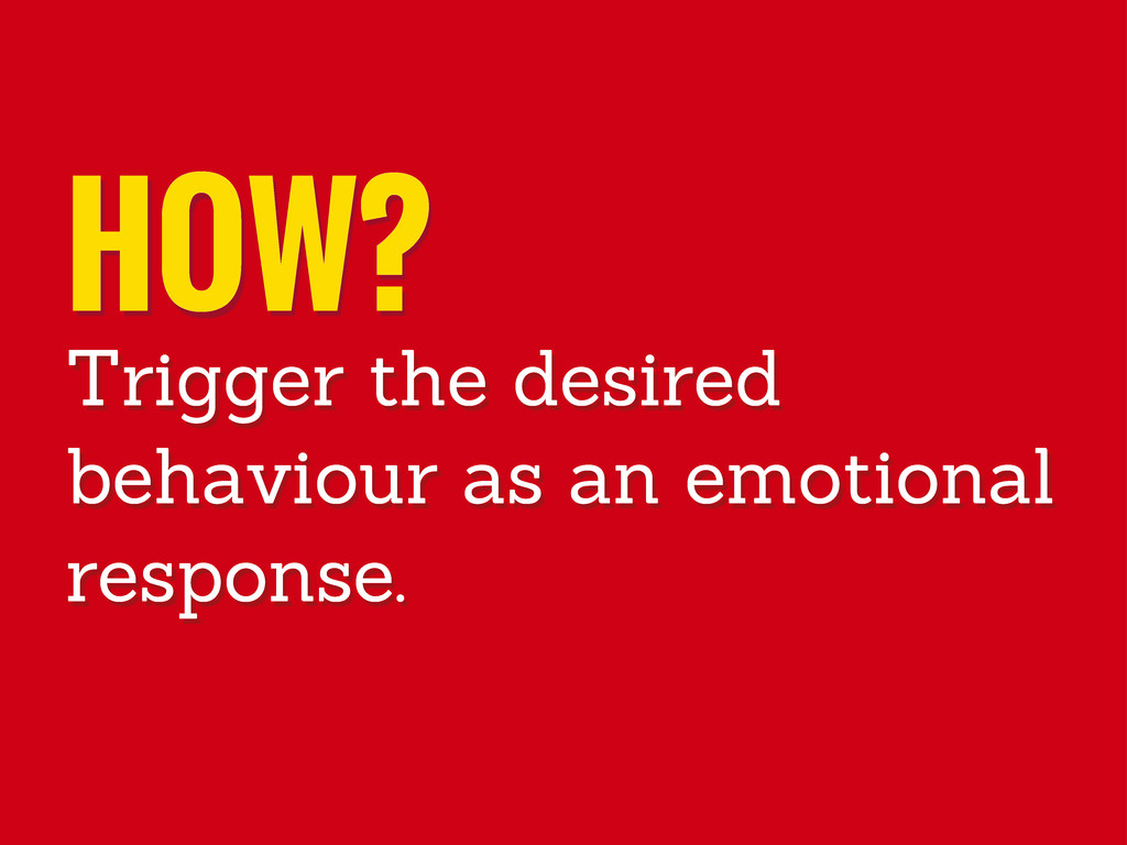 HOW? Trigger the desired behaviour as an emotio...