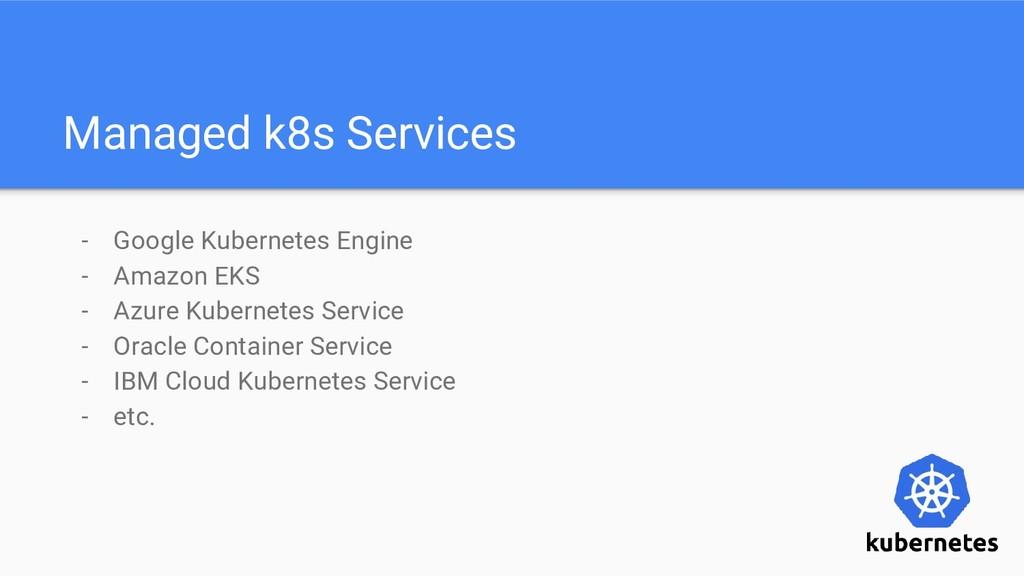 Managed k8s Services - Google Kubernetes Engine...
