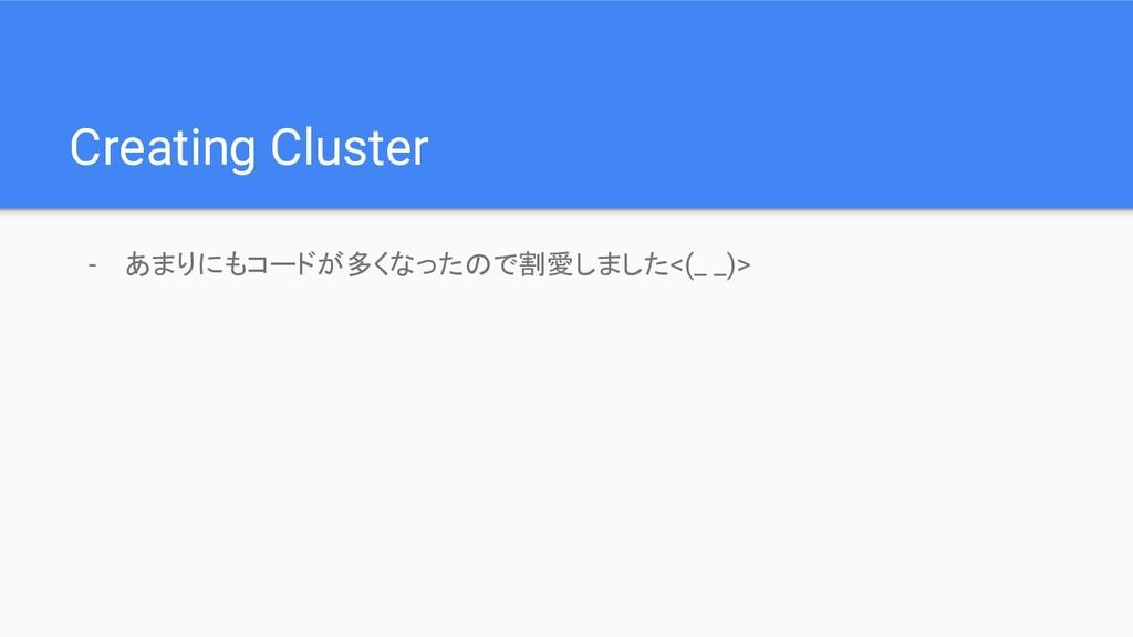 - あまりにもコードが多くなったので割愛しました<(_ _)> Creating Cluster