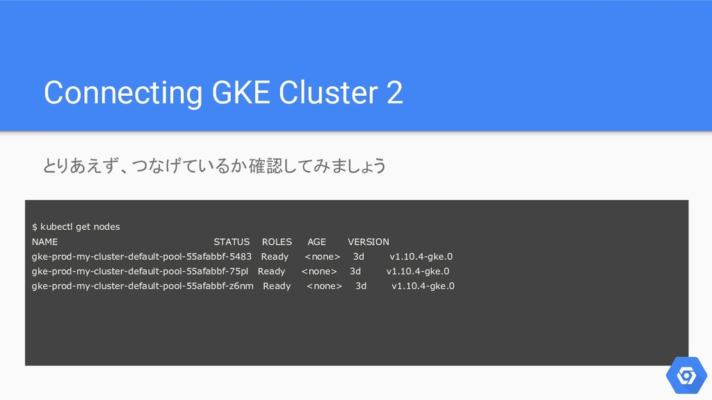 Connecting GKE Cluster 2 とりあえず、つなげているか確認してみましょう...
