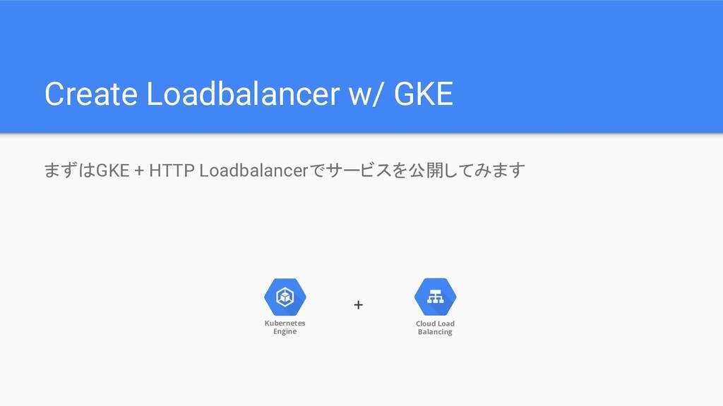 まずはGKE + HTTP Loadbalancerでサービスを公開してみます Create ...