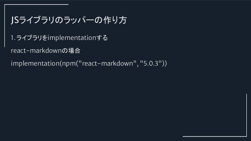 JSライブラリのラッパーの作り方 1. ライブラリをimplementationする reac...
