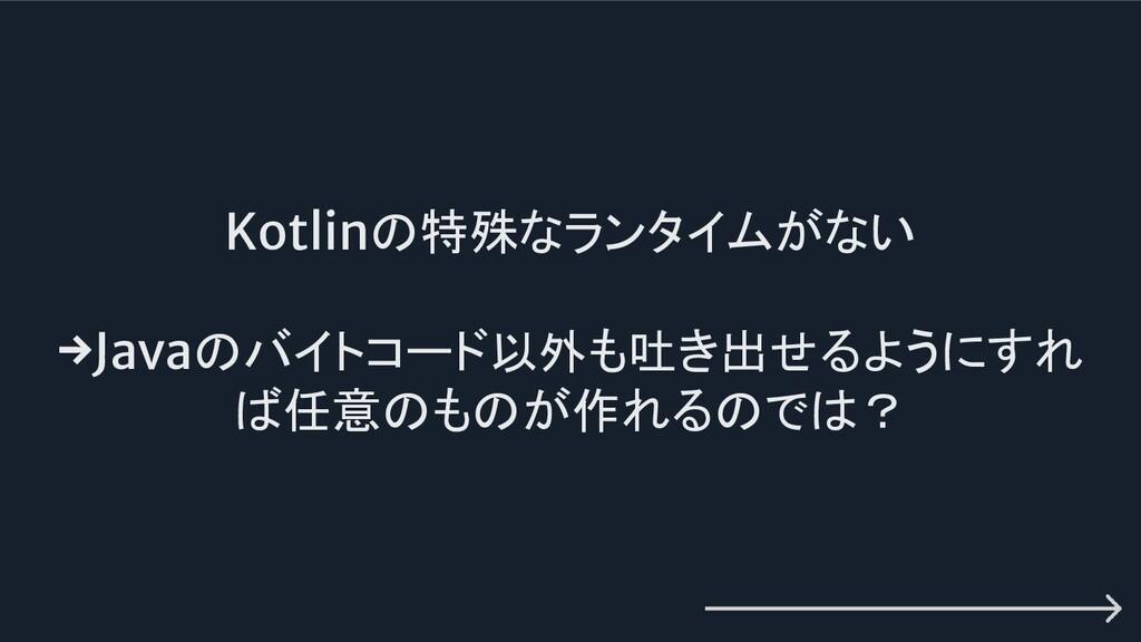Kotlinの特殊なランタイムがない →Javaのバイトコード以外も吐き出せるようにすれ ば任...