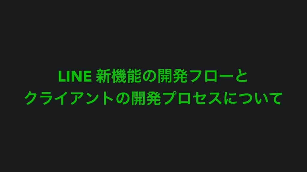 LINE ৽ػͷ։ൃϑϩʔͱ ΫϥΠΞϯτͷ։ൃϓϩηεʹ͍ͭͯ