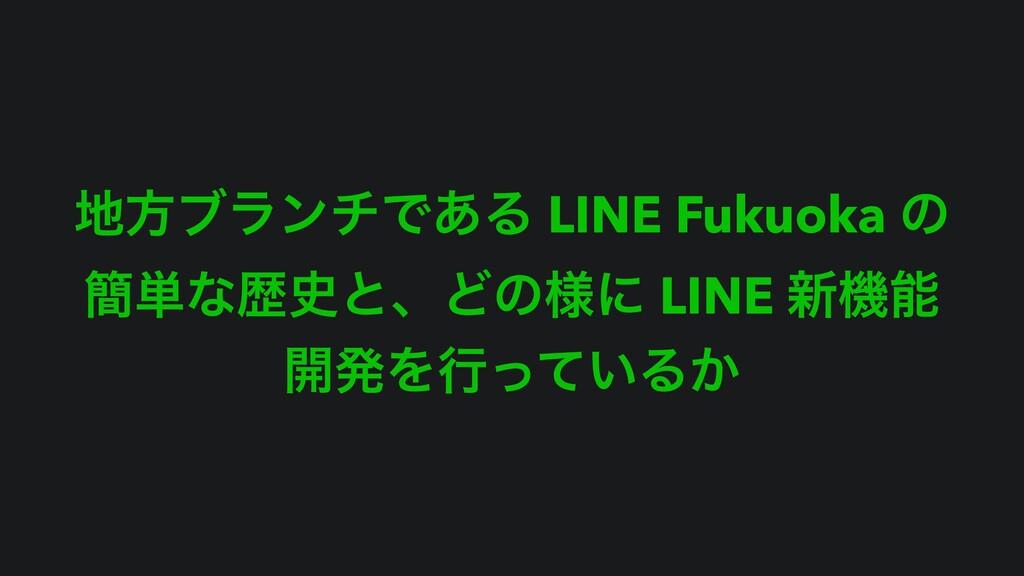 ํϒϥϯνͰ͋Δ LINE Fukuoka ͷ ؆୯ͳྺͱɺͲͷ༷ʹ LINE ৽ػ ։...