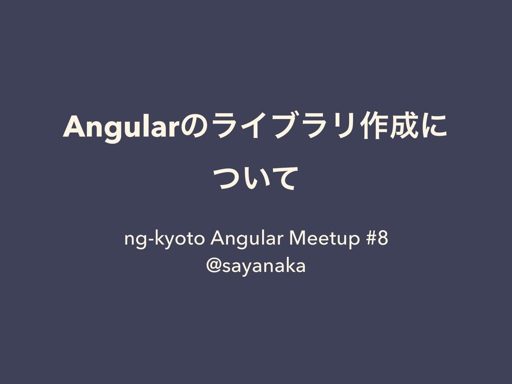 AngularͷϥΠϒϥϦ࡞ʹ ͍ͭͯ ng-kyoto Angular Meetup #8...