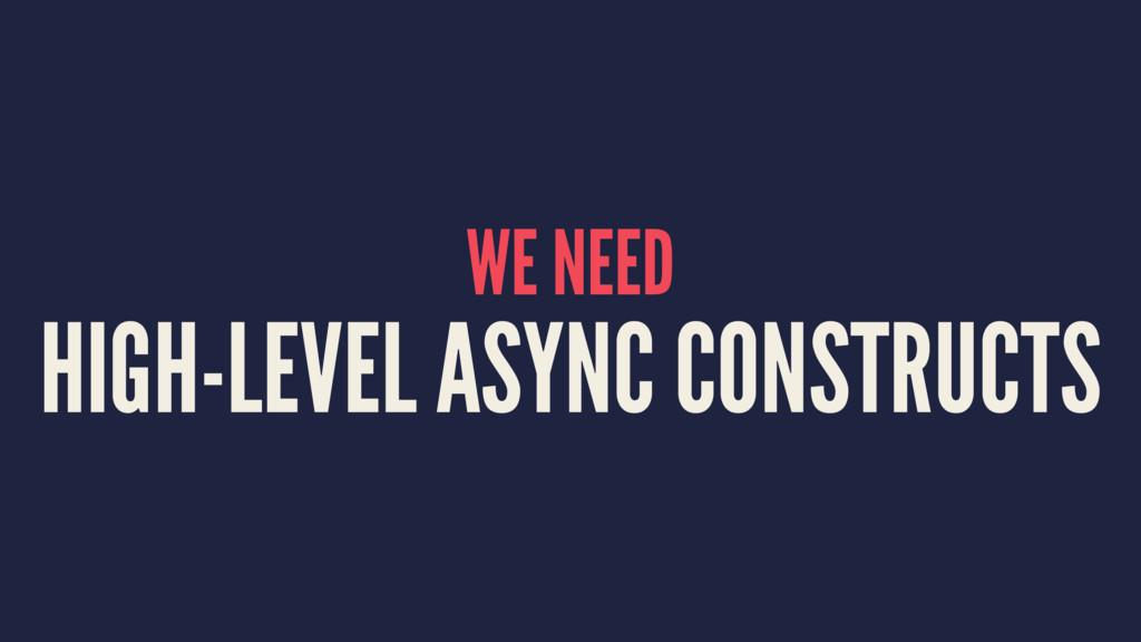 WE NEED HIGH-LEVEL ASYNC CONSTRUCTS