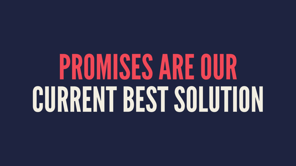 PROMISES ARE OUR CURRENT BEST SOLUTION