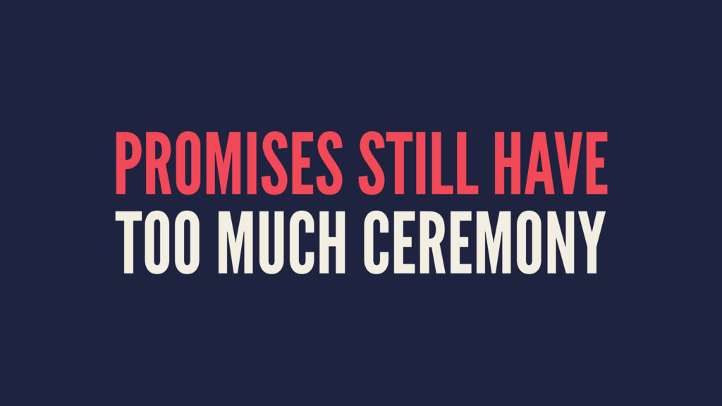 PROMISES STILL HAVE TOO MUCH CEREMONY