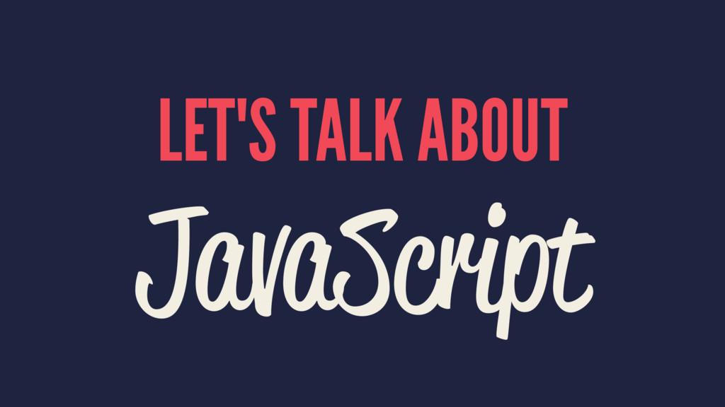 LET'S TALK ABOUT JavaScript