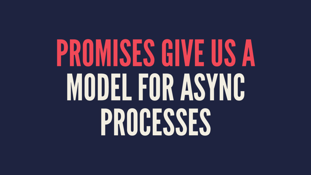 PROMISES GIVE US A MODEL FOR ASYNC PROCESSES