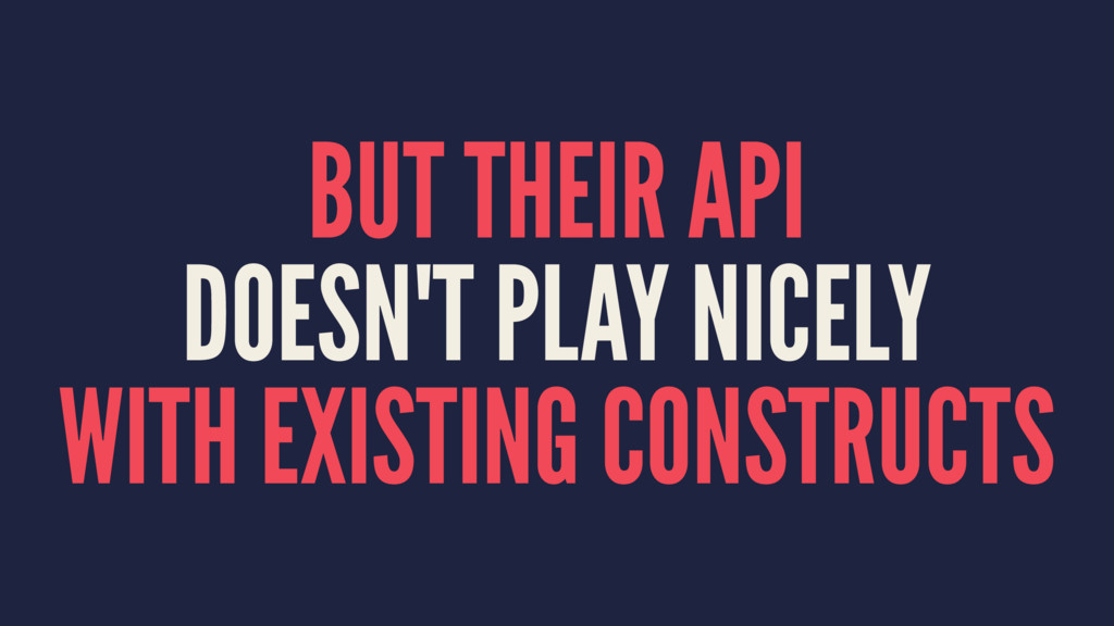 BUT THEIR API DOESN'T PLAY NICELY WITH EXISTING...