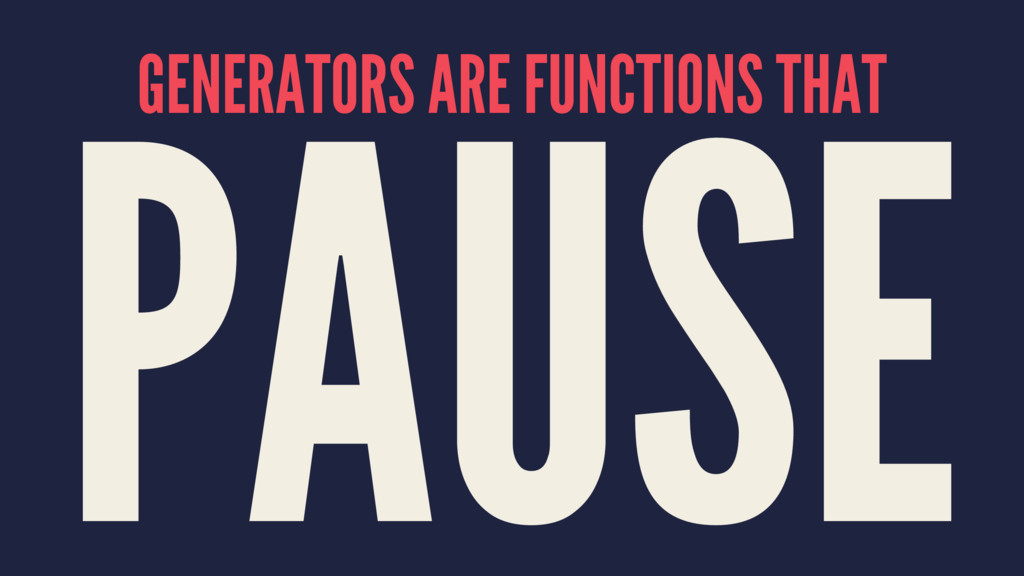 GENERATORS ARE FUNCTIONS THAT PAUSE