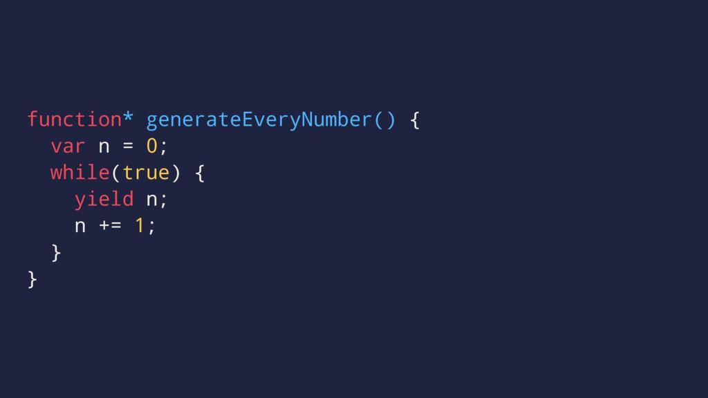 function* generateEveryNumber() { var n = 0; wh...