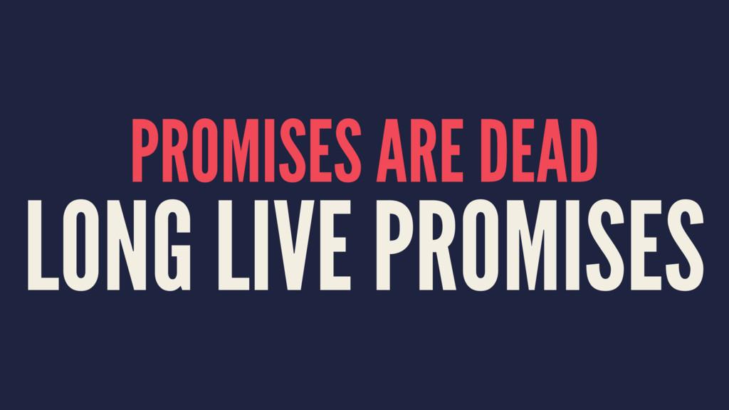 PROMISES ARE DEAD LONG LIVE PROMISES
