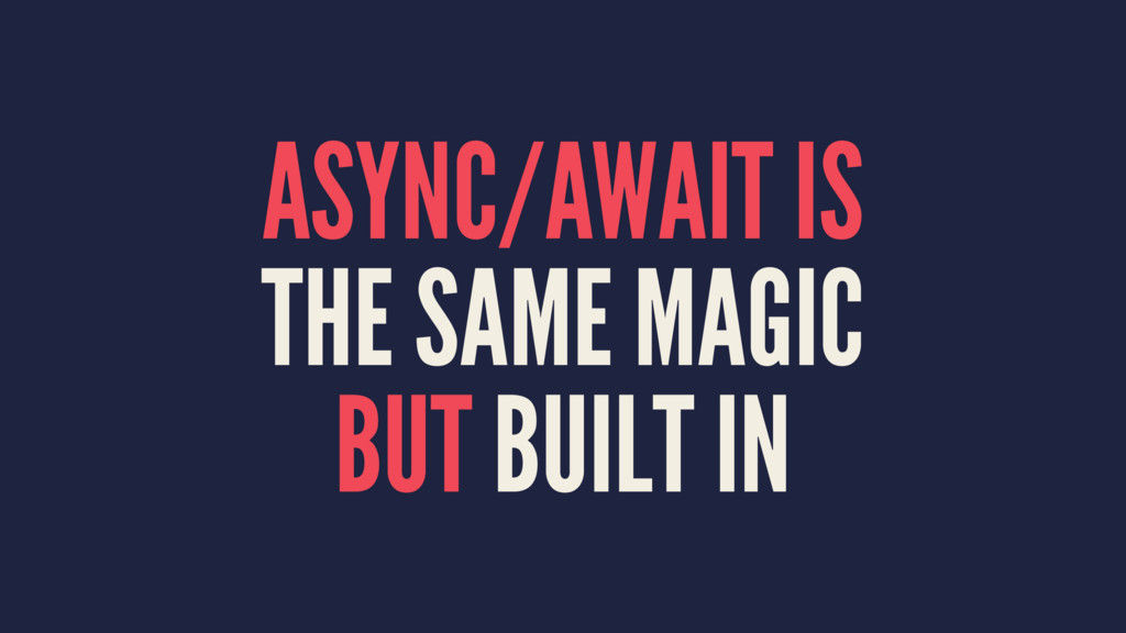 ASYNC/AWAIT IS THE SAME MAGIC BUT BUILT IN