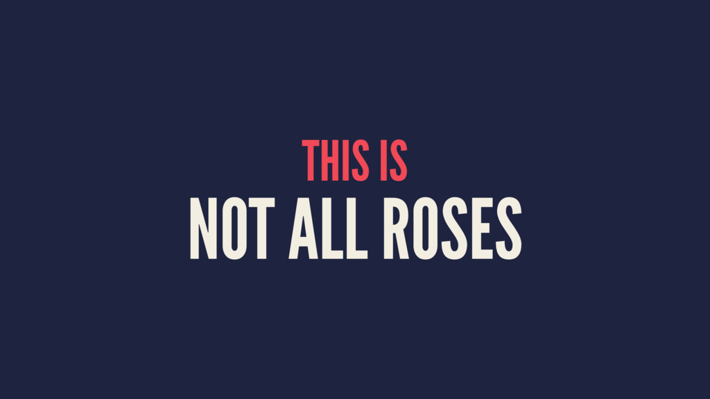 THIS IS NOT ALL ROSES