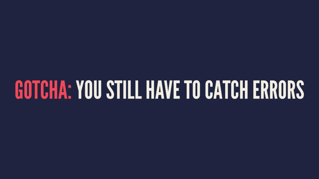 GOTCHA: YOU STILL HAVE TO CATCH ERRORS