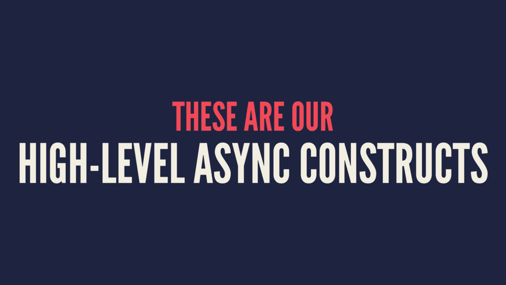 THESE ARE OUR HIGH-LEVEL ASYNC CONSTRUCTS
