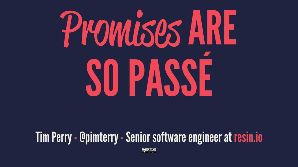 Promises ARE SO PASSÉ Tim Perry - @pimterry - S...