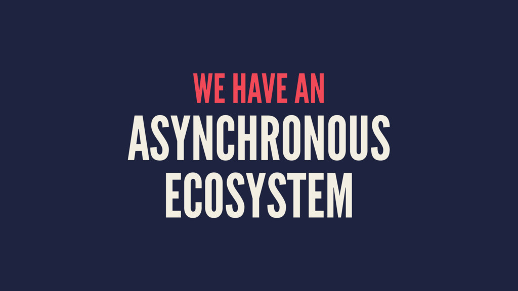 WE HAVE AN ASYNCHRONOUS ECOSYSTEM