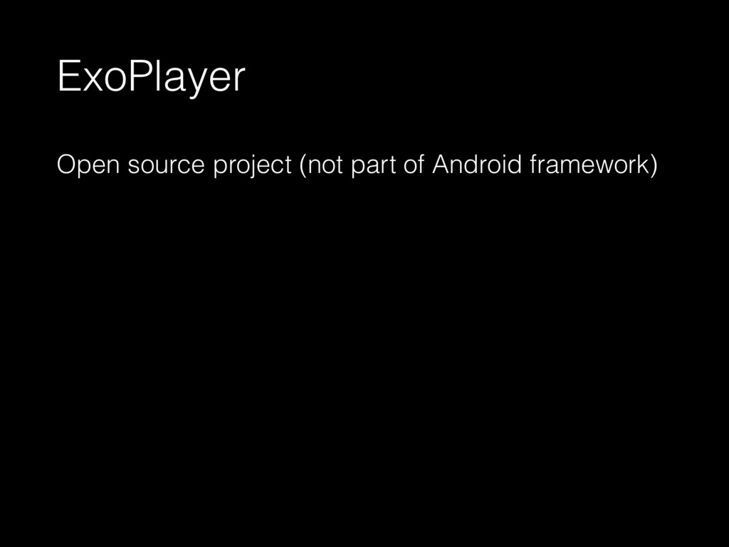 ExoPlayer Open source project (not part of Andr...