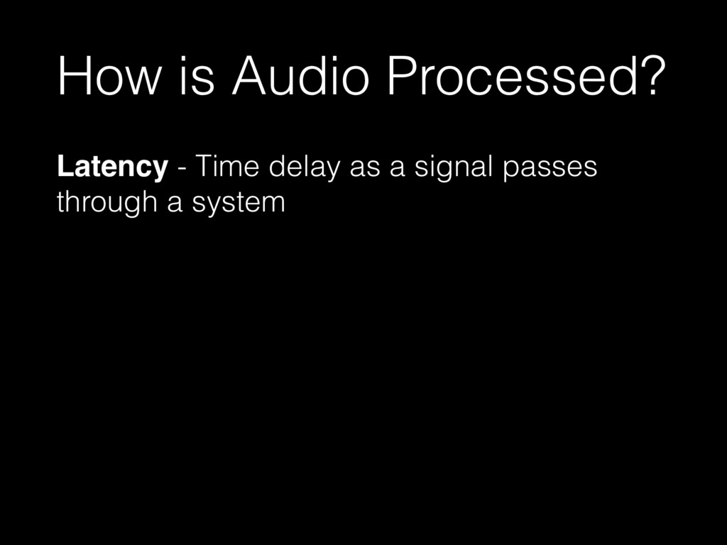 How is Audio Processed? Latency - Time delay as...