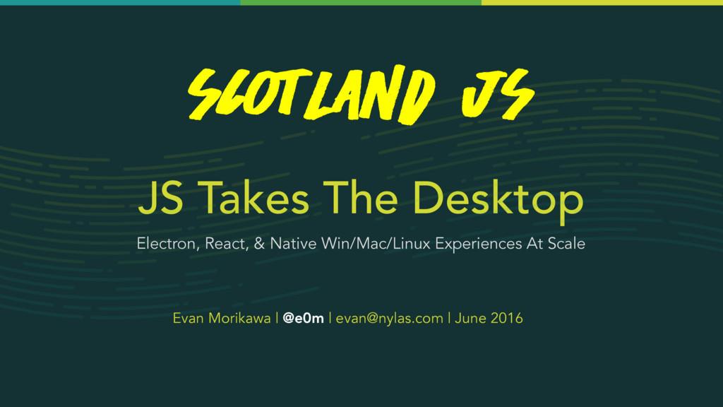 JS Takes The Desktop Evan Morikawa | @e0m | eva...
