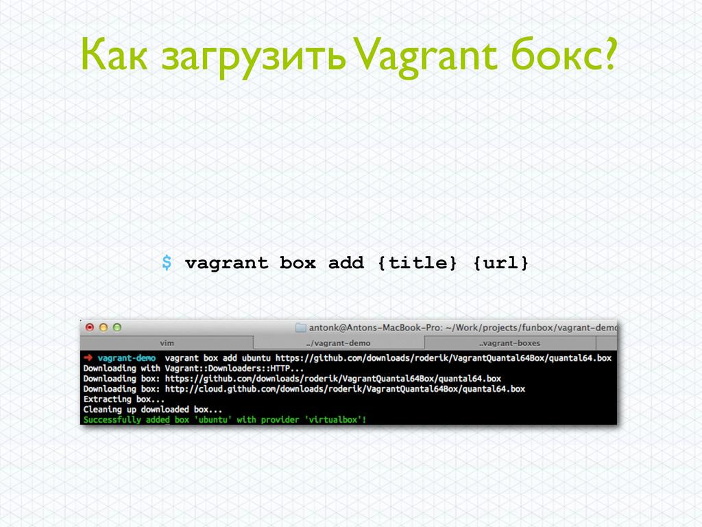 Как загрузить Vagrant бокс? $ vagrant box add {...