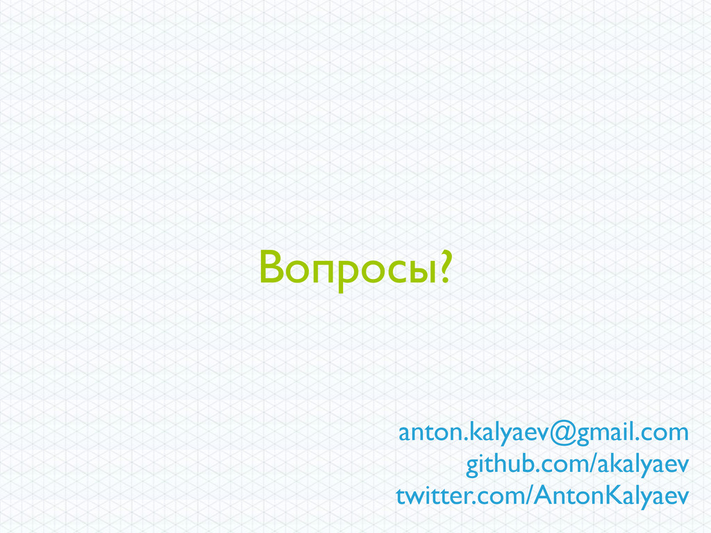 Вопросы? anton.kalyaev@gmail.com github.com/aka...