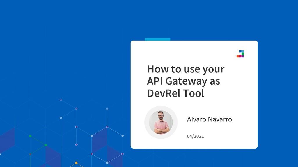 Alvaro Navarro 04/2021 How to use your API Gate...