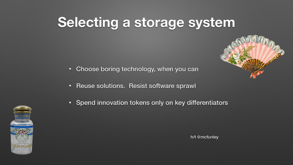 Selecting a storage system • Choose boring tech...