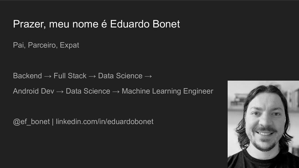 Prazer, meu nome é Eduardo Bonet Pai, Parceiro,...