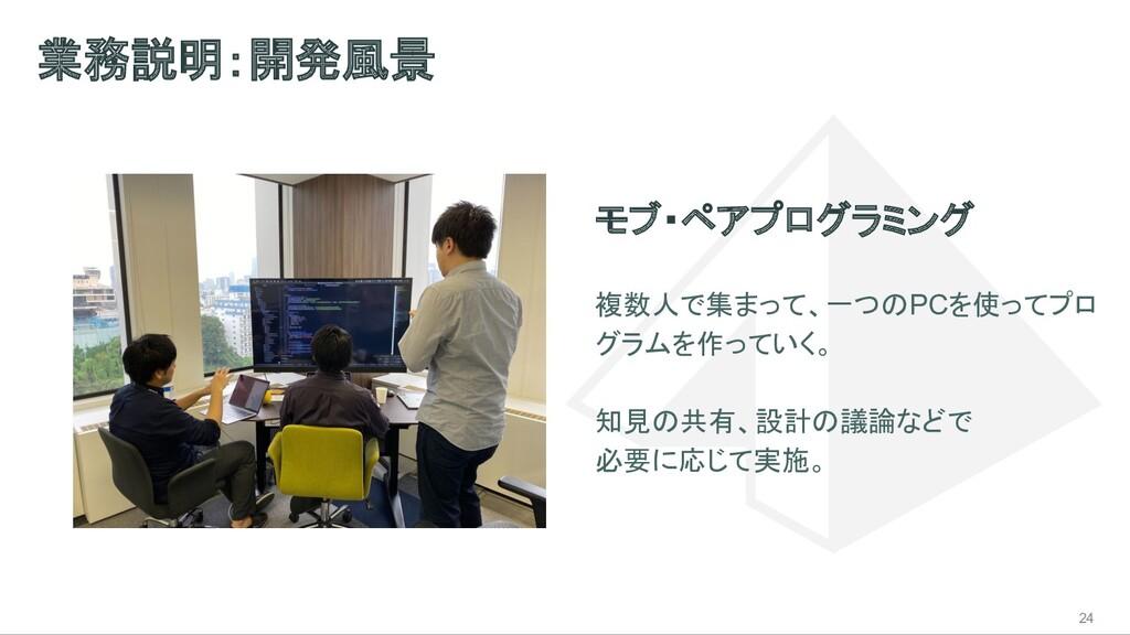 業務説明:開発風景 24 モブ・ペアプログラミング 複数人で集まって、一つのPCを使ってプロ ...